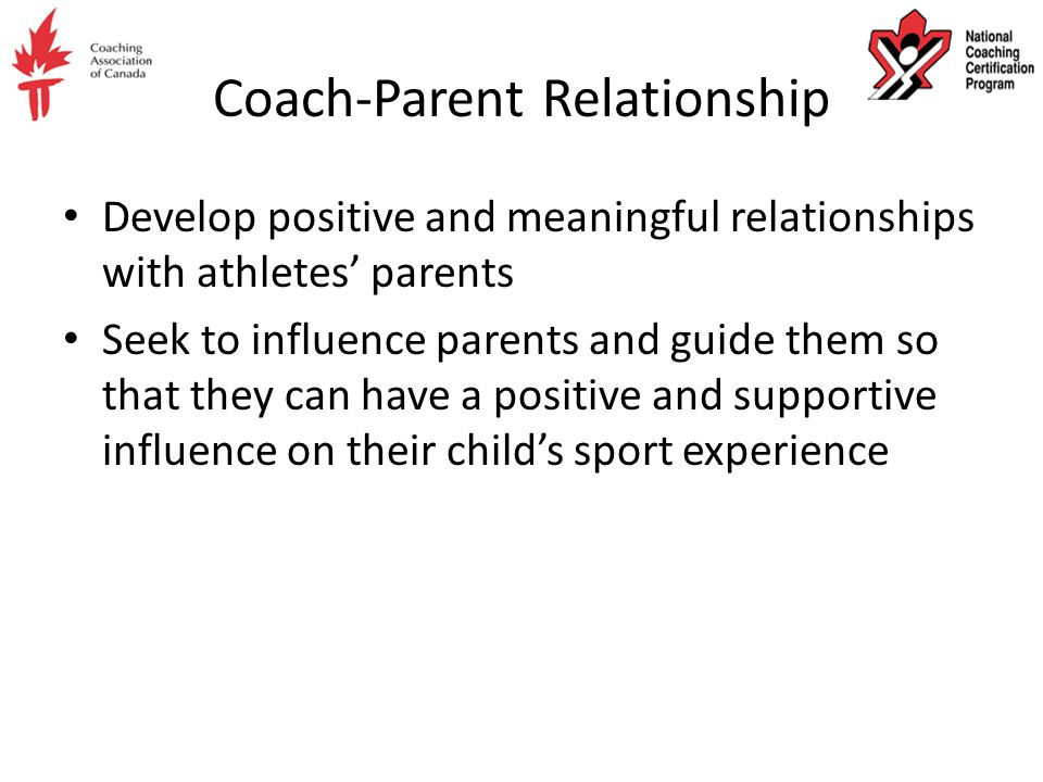 Coach-Parent Relationship Develop positive and meaningful relationships with athletes' parents Seek to influence parents and guide them so that they can have a positive and supportive influence on their child's sport experience