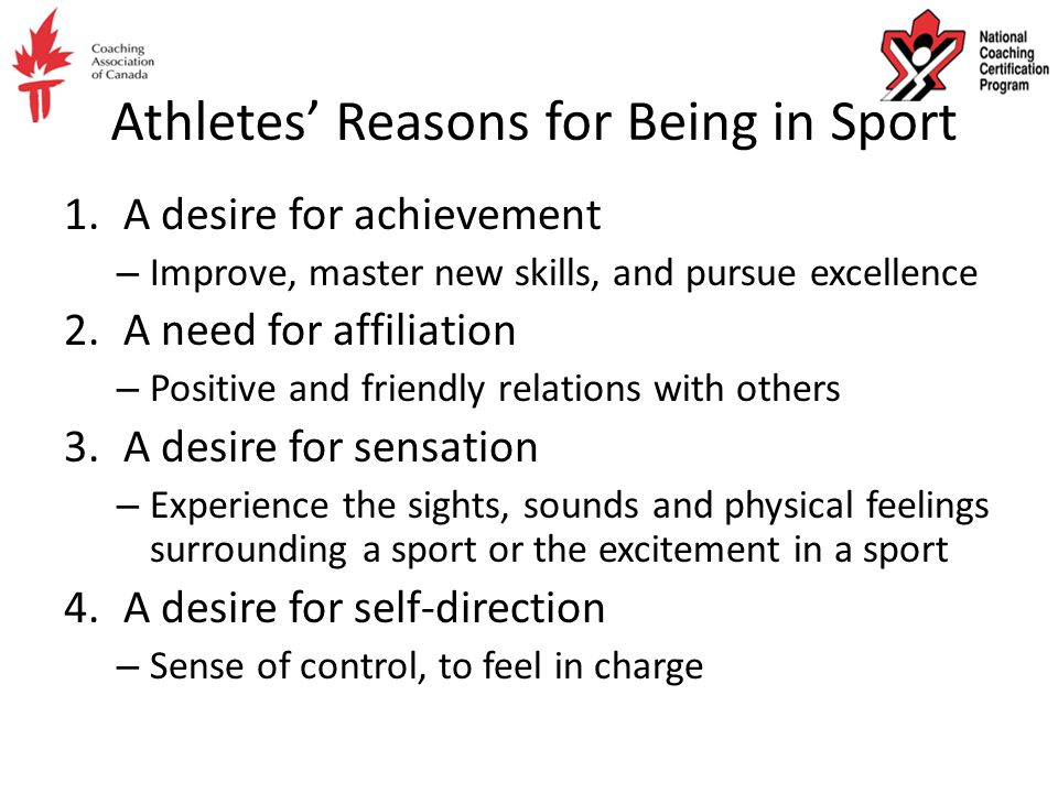 Athletes' Reasons for Being in Sport 1.A desire for achievement – Improve, master new skills, and pursue excellence 2.A need for affiliation – Positive and friendly relations with others 3.A desire for sensation – Experience the sights, sounds and physical feelings surrounding a sport or the excitement in a sport 4.A desire for self-direction – Sense of control, to feel in charge