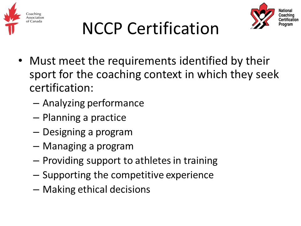NCCP Certification Must meet the requirements identified by their sport for the coaching context in which they seek certification: – Analyzing perform