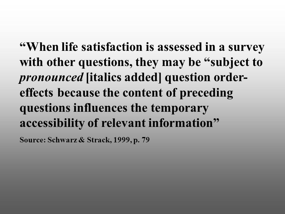 When life satisfaction is assessed in a survey with other questions, they may be subject to pronounced [italics added] question order- effects because the content of preceding questions influences the temporary accessibility of relevant information Source: Schwarz & Strack, 1999, p.