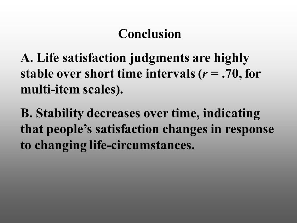 Conclusion A. Life satisfaction judgments are highly stable over short time intervals (r =.70, for multi-item scales). B. Stability decreases over tim