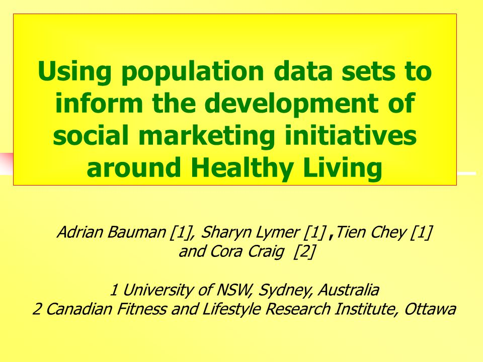 Using population data sets to inform the development of social marketing initiatives around Healthy Living Adrian Bauman [1], Sharyn Lymer [1],Tien Chey [1] and Cora Craig [2] 1 University of NSW, Sydney, Australia 2 Canadian Fitness and Lifestyle Research Institute, Ottawa