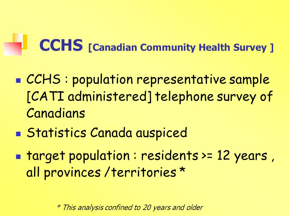 CCHS [Canadian Community Health Survey ] CCHS : population representative sample [CATI administered] telephone survey of Canadians Statistics Canada auspiced target population : residents >= 12 years, all provinces /territories * * This analysis confined to 20 years and older