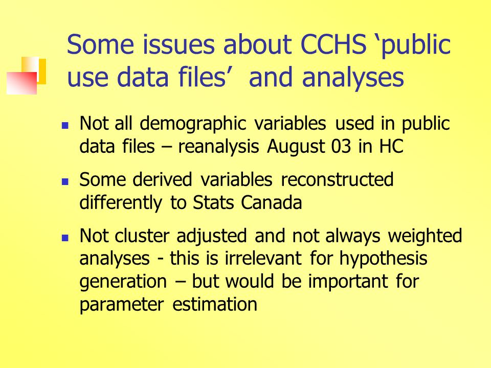 Some issues about CCHS 'public use data files' and analyses Not all demographic variables used in public data files – reanalysis August 03 in HC Some derived variables reconstructed differently to Stats Canada Not cluster adjusted and not always weighted analyses - this is irrelevant for hypothesis generation – but would be important for parameter estimation