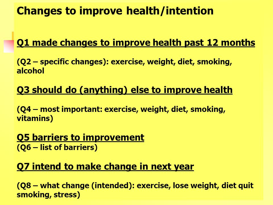Changes to improve health/intention Q1 made changes to improve health past 12 months (Q2 – specific changes): exercise, weight, diet, smoking, alcohol Q3 should do (anything) else to improve health (Q4 – most important: exercise, weight, diet, smoking, vitamins) Q5 barriers to improvement (Q6 – list of barriers) Q7 intend to make change in next year (Q8 – what change (intended): exercise, lose weight, diet quit smoking, stress)