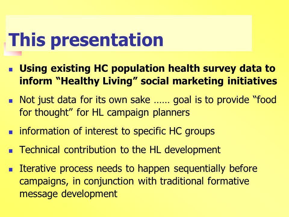 This presentation Using existing HC population health survey data to inform Healthy Living social marketing initiatives Not just data for its own sake …… goal is to provide food for thought for HL campaign planners information of interest to specific HC groups Technical contribution to the HL development Iterative process needs to happen sequentially before campaigns, in conjunction with traditional formative message development