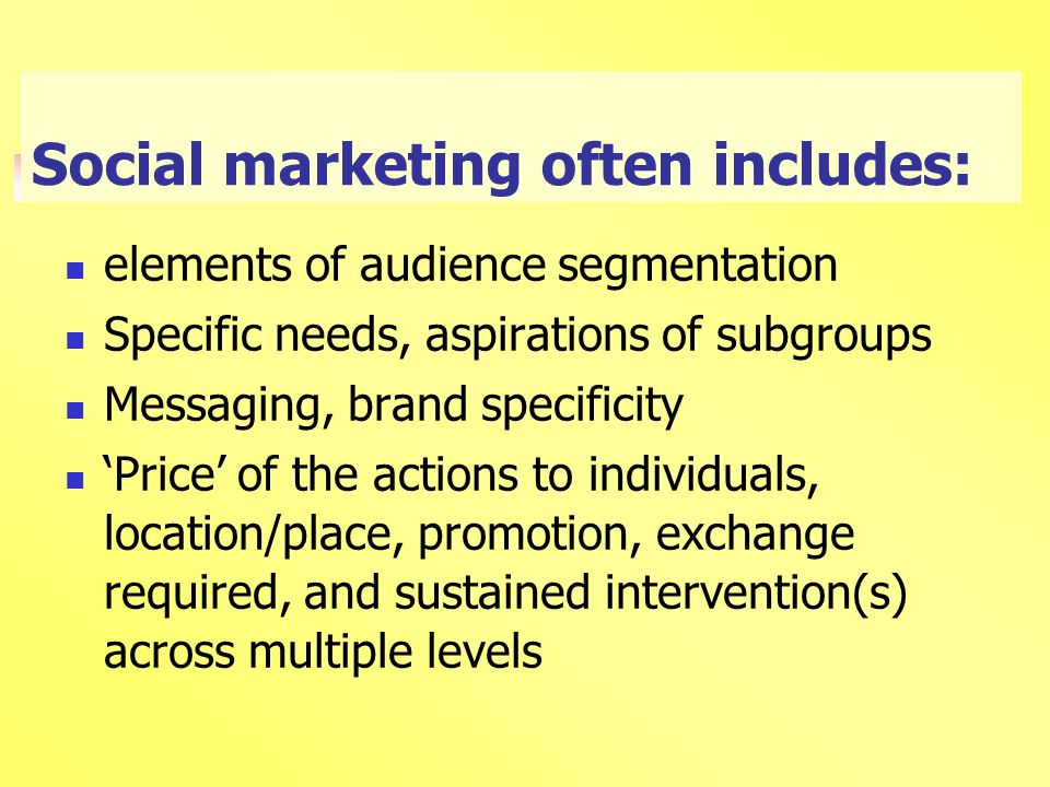 Social marketing often includes: elements of audience segmentation Specific needs, aspirations of subgroups Messaging, brand specificity 'Price' of the actions to individuals, location/place, promotion, exchange required, and sustained intervention(s) across multiple levels