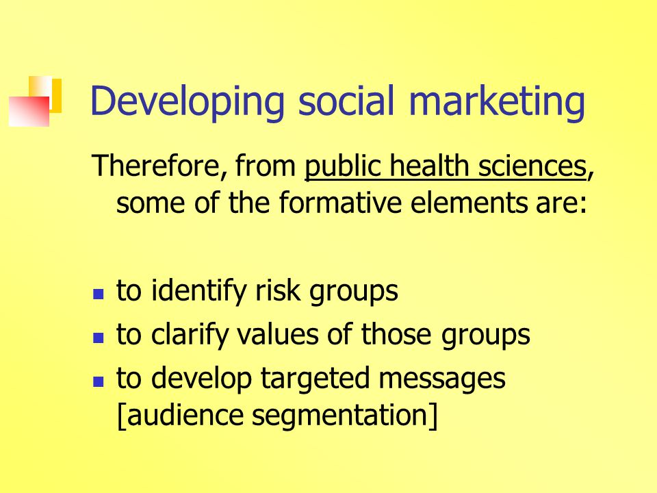 Developing social marketing Therefore, from public health sciences, some of the formative elements are: to identify risk groups to clarify values of those groups to develop targeted messages [audience segmentation]