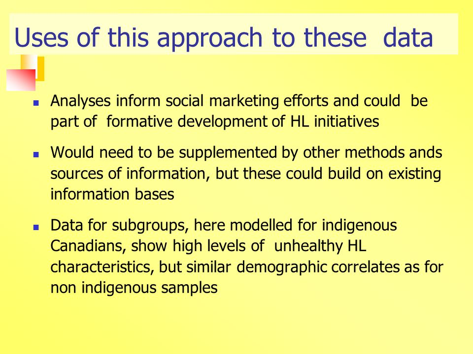 Uses of this approach to these data Analyses inform social marketing efforts and could be part of formative development of HL initiatives Would need to be supplemented by other methods ands sources of information, but these could build on existing information bases Data for subgroups, here modelled for indigenous Canadians, show high levels of unhealthy HL characteristics, but similar demographic correlates as for non indigenous samples