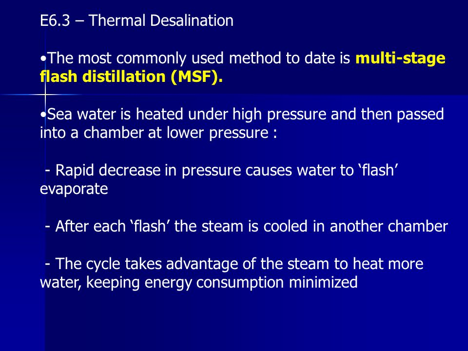 E6.3 – Thermal Desalination The most commonly used method to date is multi-stage flash distillation (MSF). Sea water is heated under high pressure and