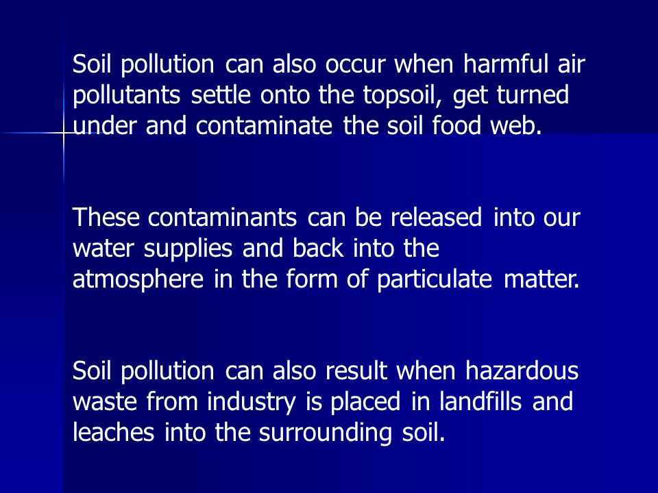 Soil pollution can also occur when harmful air pollutants settle onto the topsoil, get turned under and contaminate the soil food web. These contamina