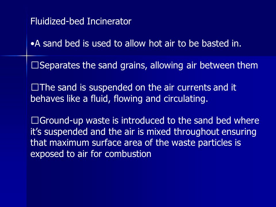 Fluidized-bed Incinerator A sand bed is used to allow hot air to be basted in. Separates the sand grains, allowing air between them The sand is suspen