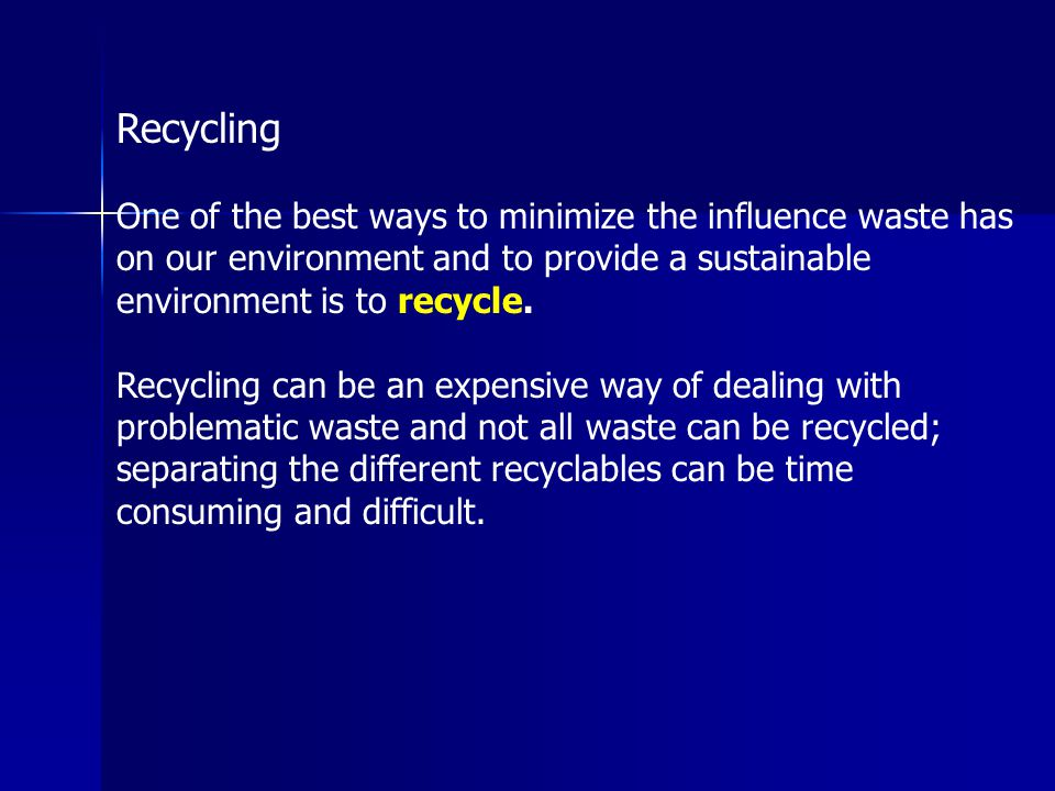 Recycling One of the best ways to minimize the influence waste has on our environment and to provide a sustainable environment is to recycle. Recyclin