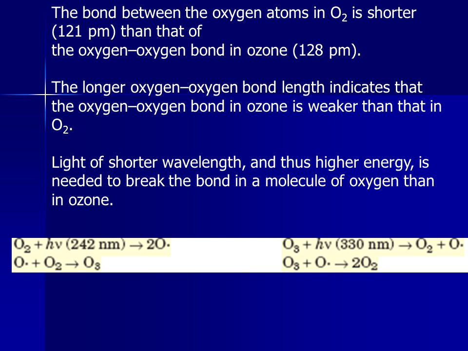 The bond between the oxygen atoms in O 2 is shorter (121 pm) than that of the oxygen–oxygen bond in ozone (128 pm). The longer oxygen–oxygen bond leng