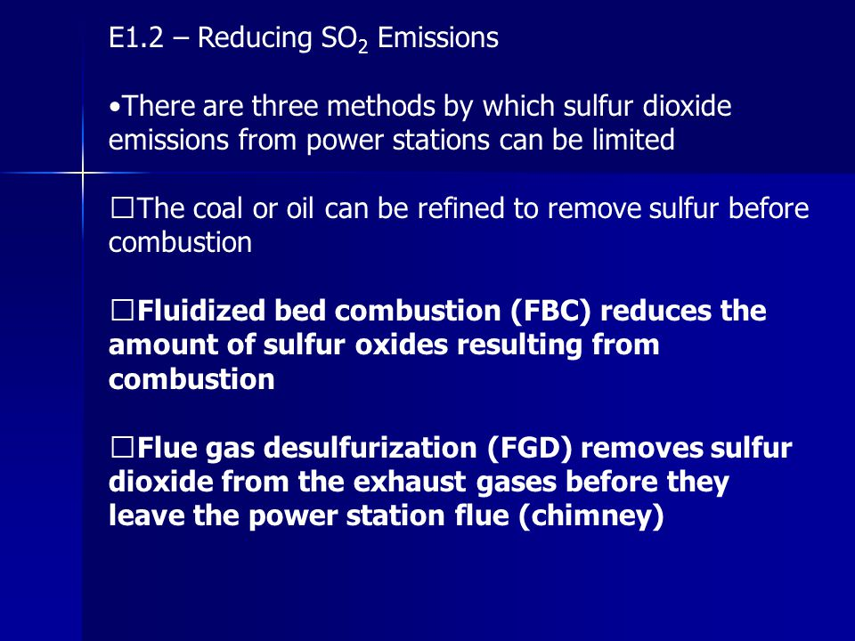 E1.2 – Reducing SO 2 Emissions There are three methods by which sulfur dioxide emissions from power stations can be limited The coal or oil can be ref
