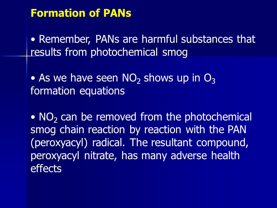Formation of PANs Remember, PANs are harmful substances that results from photochemical smog As we have seen NO 2 shows up in O 3 formation equations