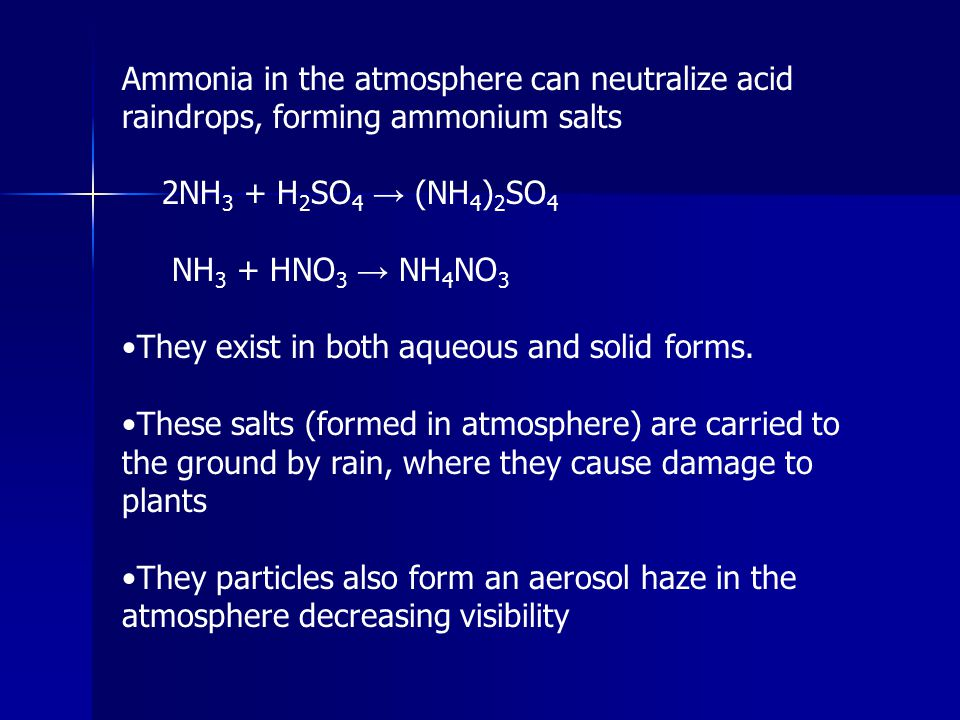 Ammonia in the atmosphere can neutralize acid raindrops, forming ammonium salts 2NH 3 + H 2 SO 4 → (NH 4 ) 2 SO 4 NH 3 + HNO 3 → NH 4 NO 3 They exist