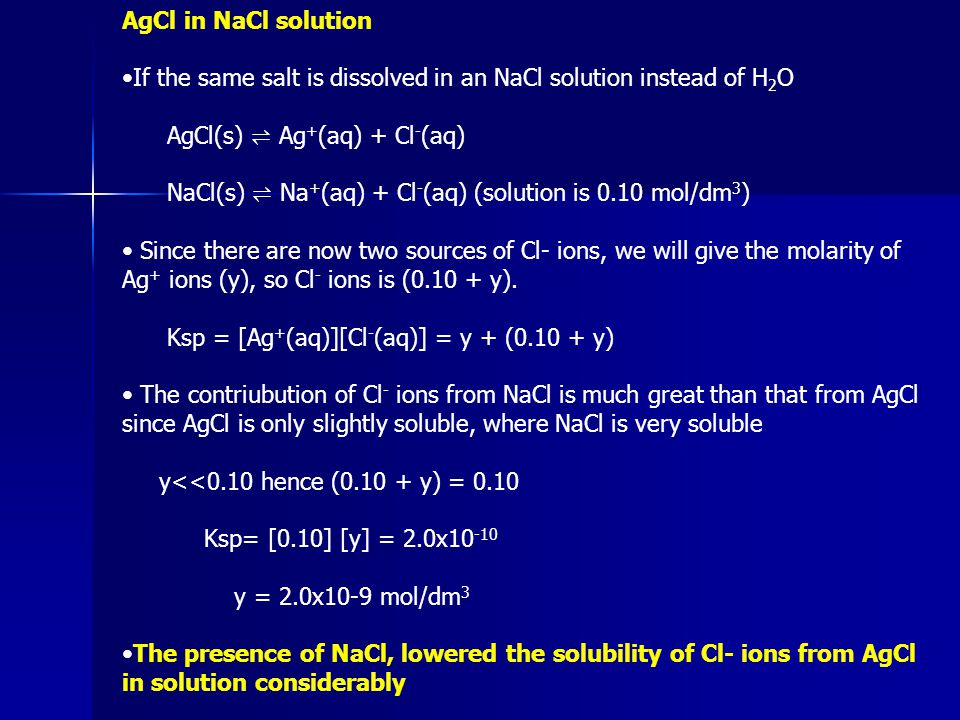 AgCl in NaCl solution If the same salt is dissolved in an NaCl solution instead of H 2 O AgCl(s) ⇌ Ag + (aq) + Cl - (aq) NaCl(s) ⇌ Na + (aq) + Cl - (a