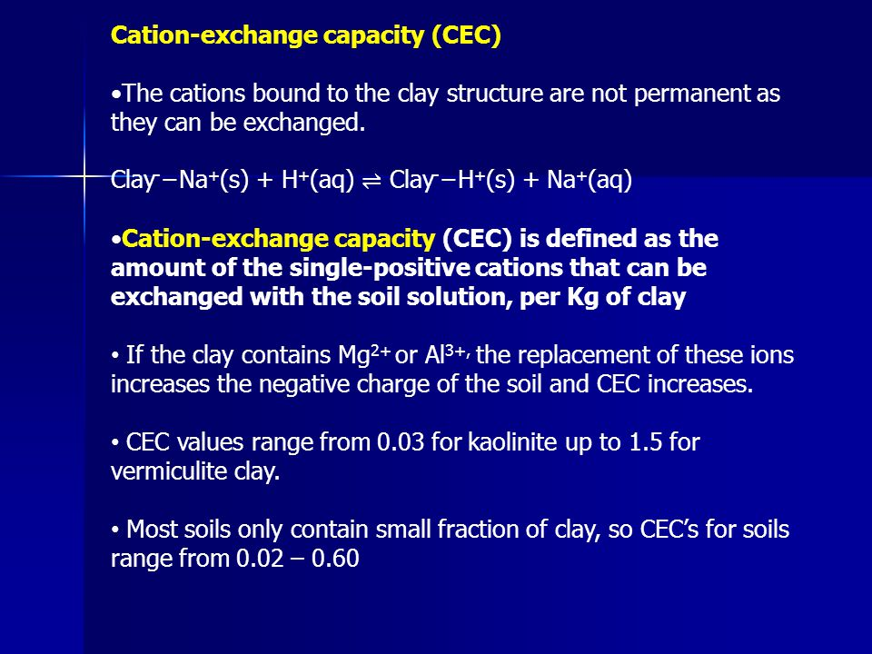Cation-exchange capacity (CEC) The cations bound to the clay structure are not permanent as they can be exchanged. Clay - −Na + (s) + H + (aq) ⇌ Clay