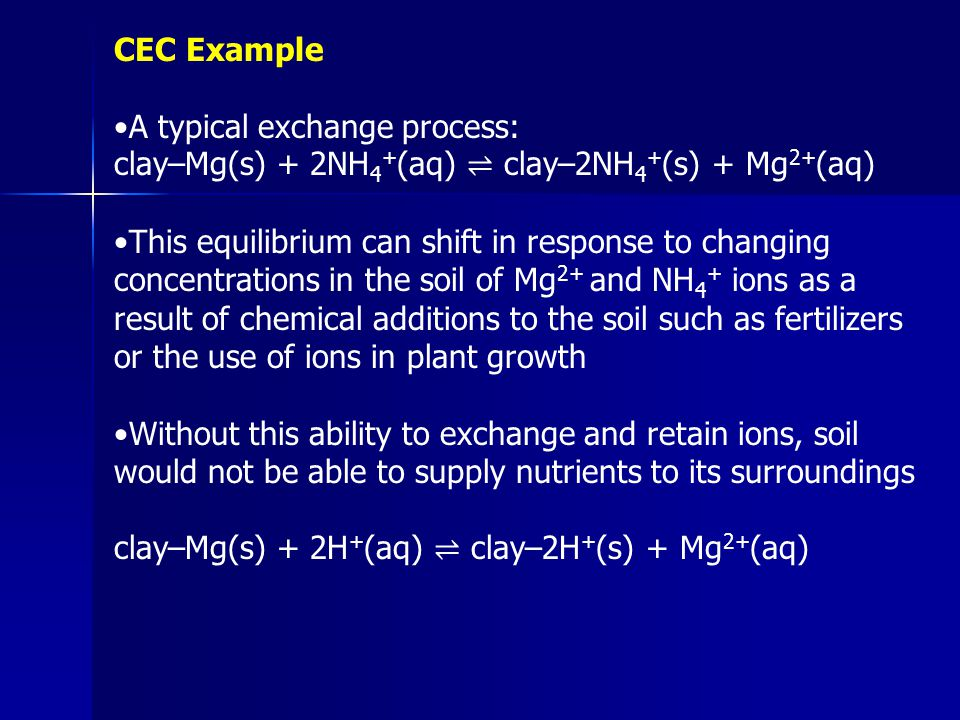 CEC Example A typical exchange process: clay–Mg(s) + 2NH 4 + (aq) ⇌ clay–2NH 4 + (s) + Mg 2+ (aq) This equilibrium can shift in response to changing c