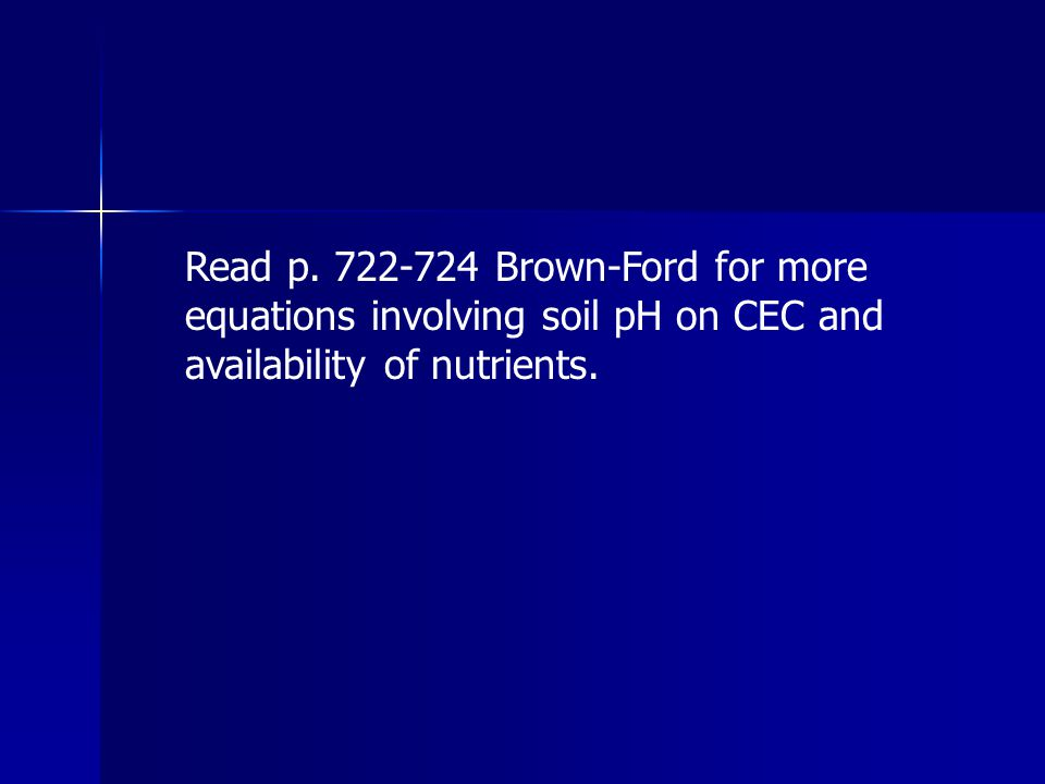 Read p. 722-724 Brown-Ford for more equations involving soil pH on CEC and availability of nutrients.