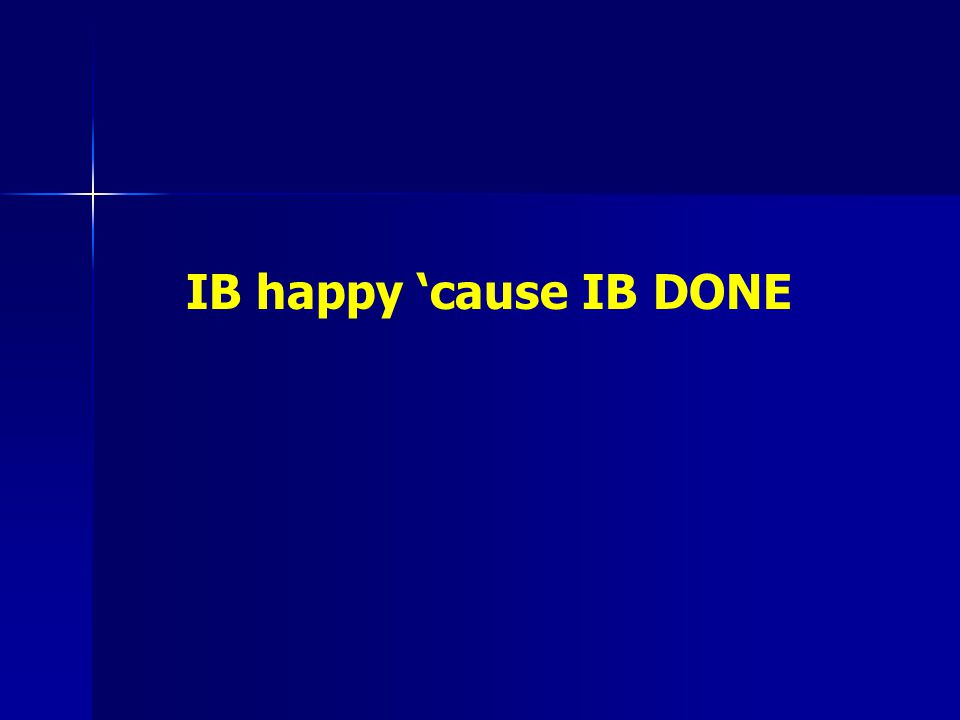 IB happy 'cause IB DONE