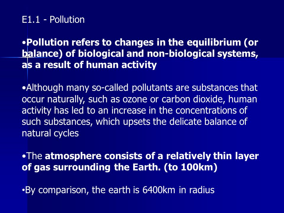 E1.1 - Pollution Pollution refers to changes in the equilibrium (or balance) of biological and non-biological systems, as a result of human activity A
