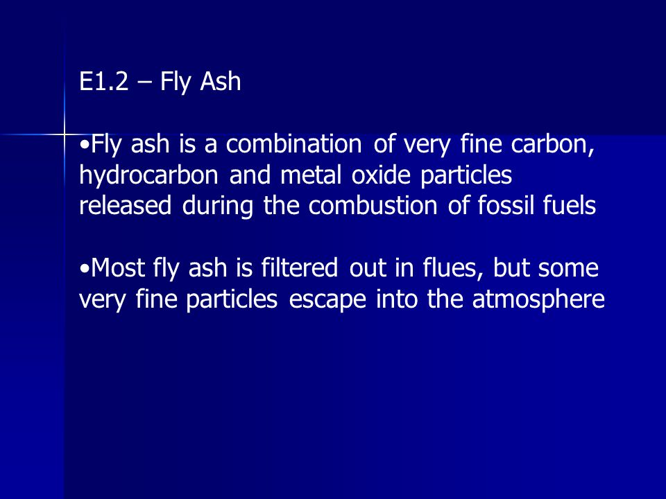 E1.2 – Fly Ash Fly ash is a combination of very fine carbon, hydrocarbon and metal oxide particles released during the combustion of fossil fuels Most