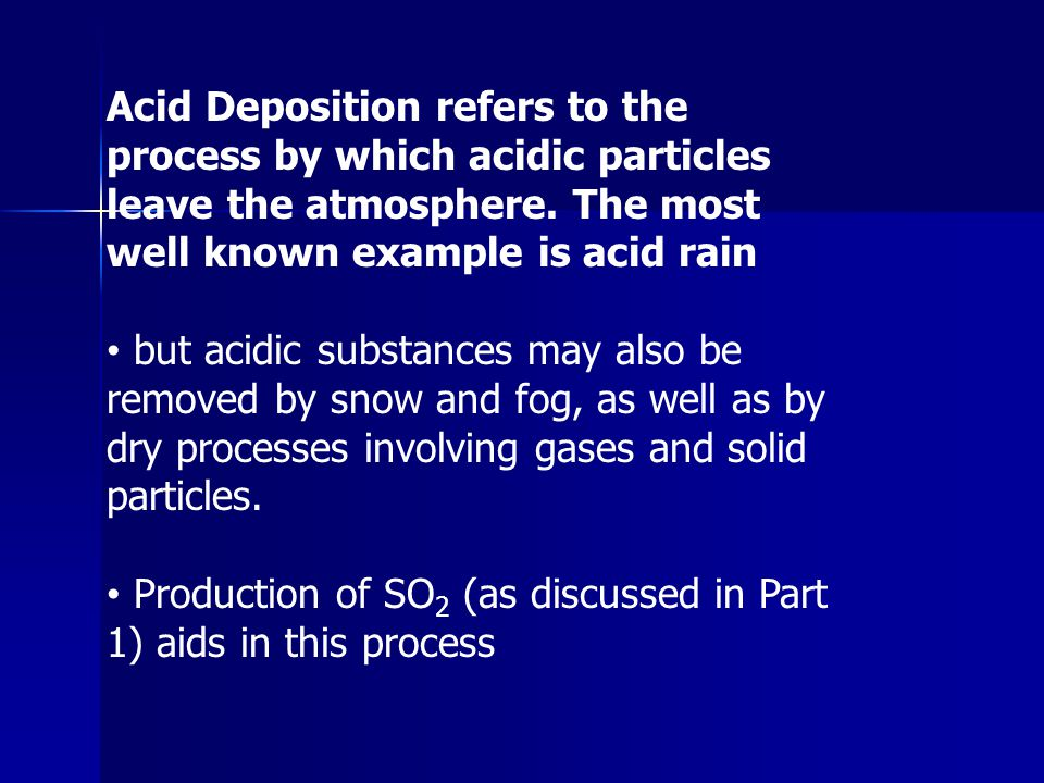 Acid Deposition refers to the process by which acidic particles leave the atmosphere. The most well known example is acid rain but acidic substances m