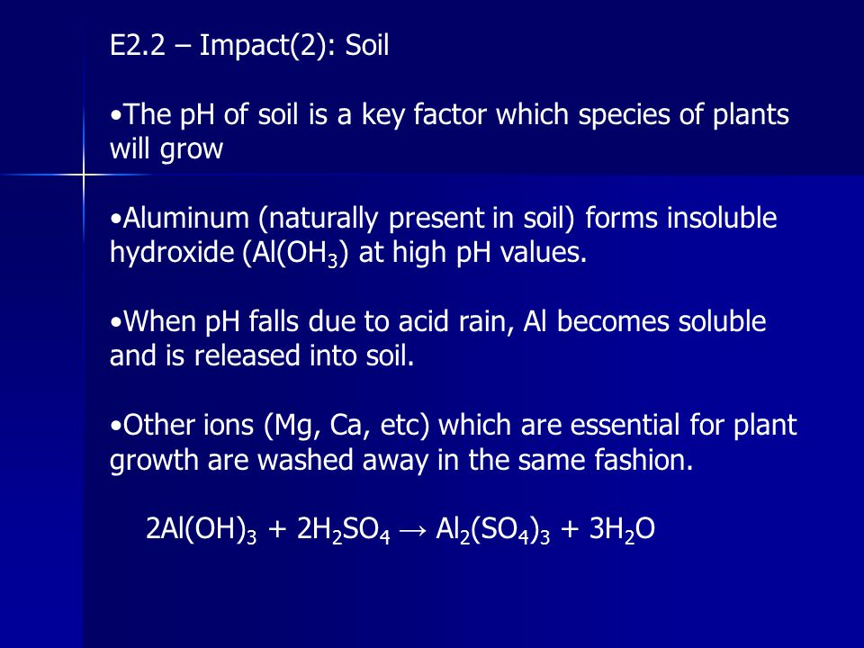 E2.2 – Impact(2): Soil The pH of soil is a key factor which species of plants will grow Aluminum (naturally present in soil) forms insoluble hydroxide