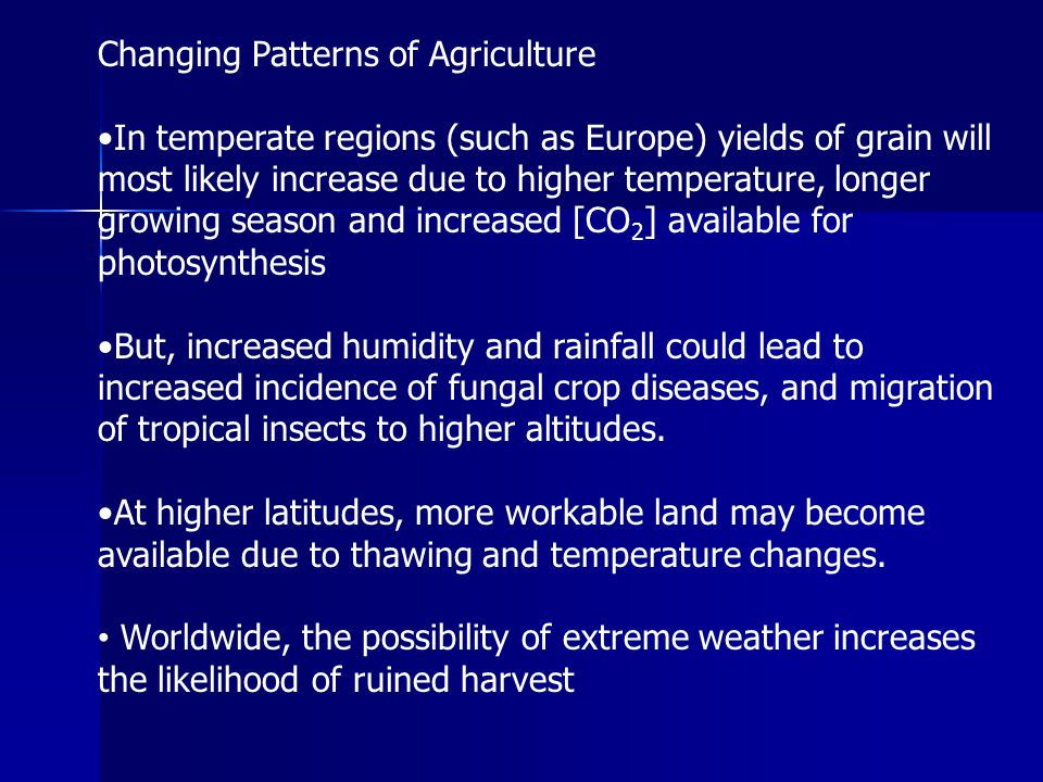 Changing Patterns of Agriculture In temperate regions (such as Europe) yields of grain will most likely increase due to higher temperature, longer gro