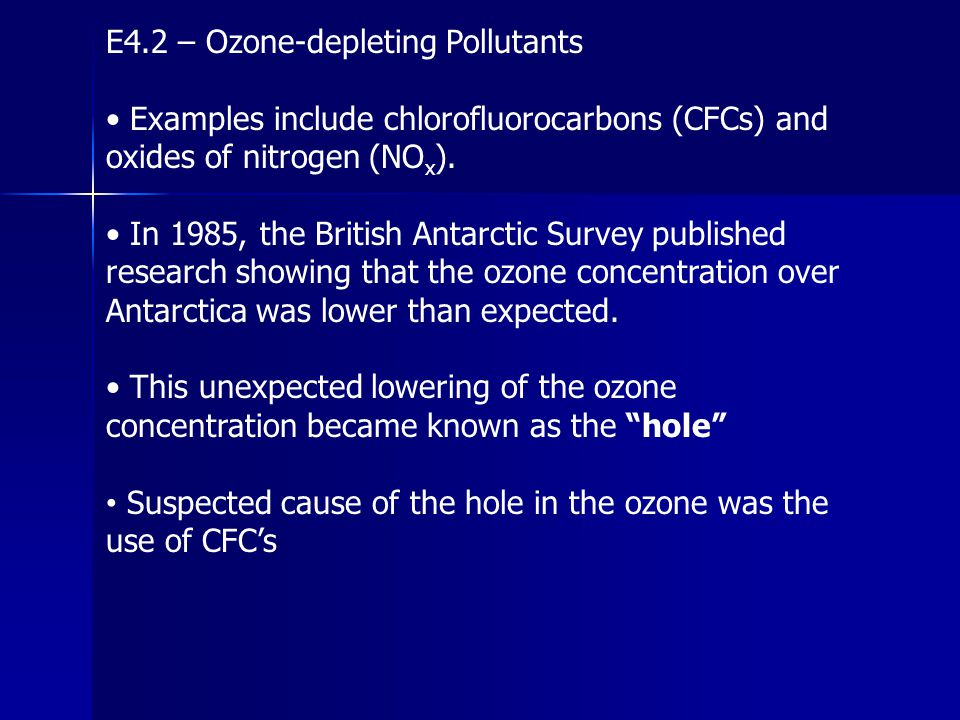 E4.2 – Ozone-depleting Pollutants Examples include chlorofluorocarbons (CFCs) and oxides of nitrogen (NO x ). In 1985, the British Antarctic Survey pu