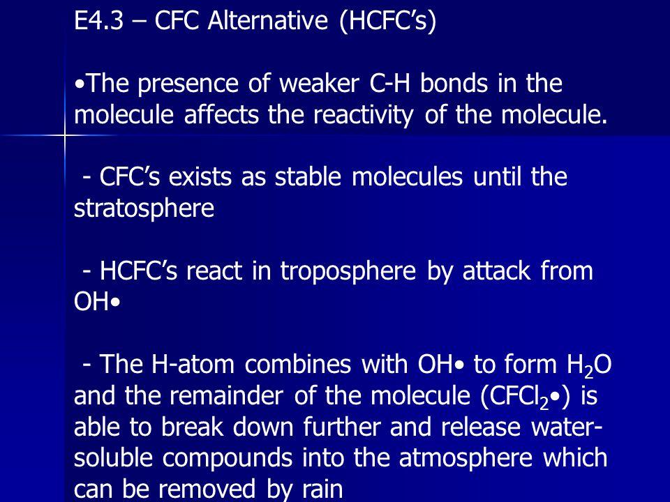 E4.3 – CFC Alternative (HCFC's) The presence of weaker C-H bonds in the molecule affects the reactivity of the molecule. - CFC's exists as stable mole