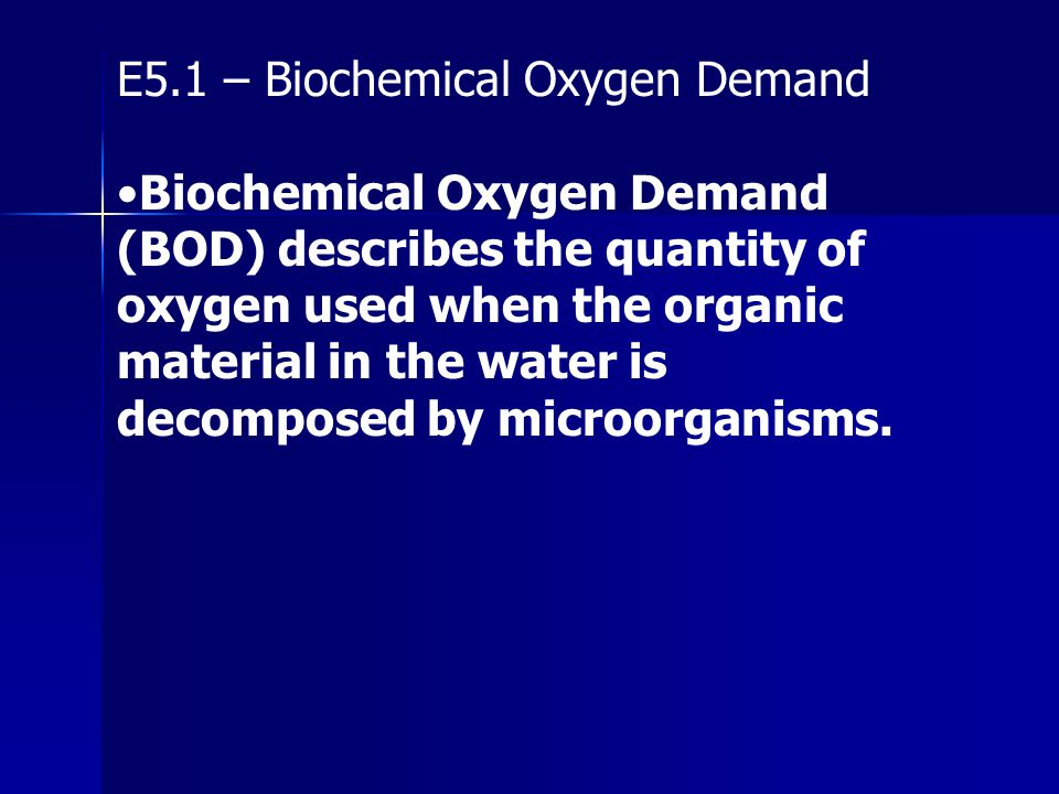 E5.1 – Biochemical Oxygen Demand Biochemical Oxygen Demand (BOD) describes the quantity of oxygen used when the organic material in the water is decom