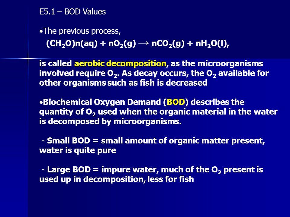 E5.1 – BOD Values The previous process, (CH 2 O)n(aq) + nO 2 (g) → nCO 2 (g) + nH 2 O(l), is called aerobic decomposition, as the microorganisms invol