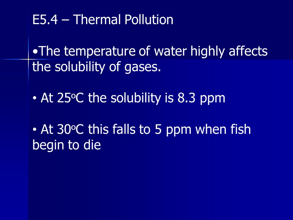 E5.4 – Thermal Pollution The temperature of water highly affects the solubility of gases. At 25 o C the solubility is 8.3 ppm At 30 o C this falls to