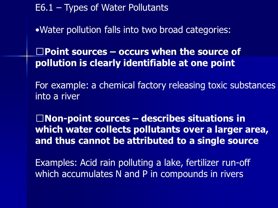 E6.1 – Types of Water Pollutants Water pollution falls into two broad categories: Point sources – occurs when the source of pollution is clearly ident