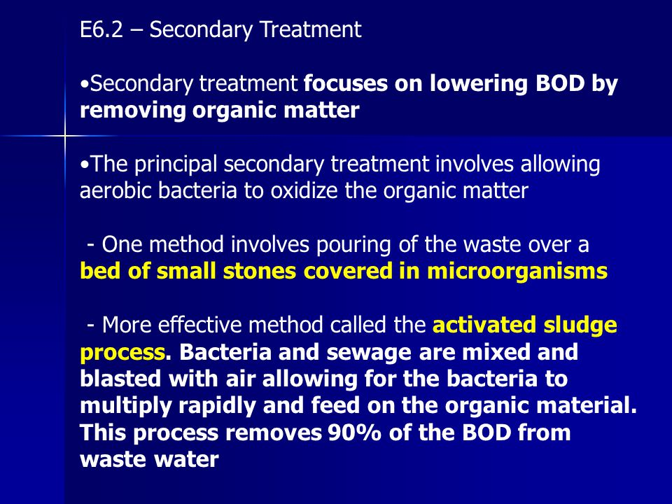 E6.2 – Secondary Treatment Secondary treatment focuses on lowering BOD by removing organic matter The principal secondary treatment involves allowing