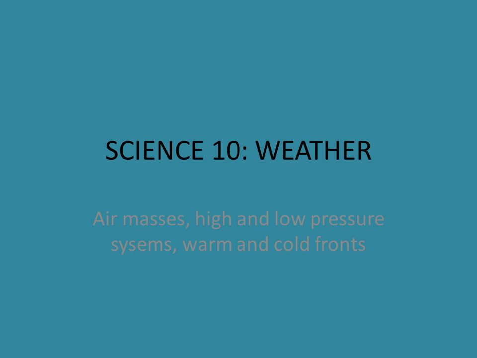 SCIENCE 10: WEATHER Air masses, high and low pressure sysems, warm and cold fronts