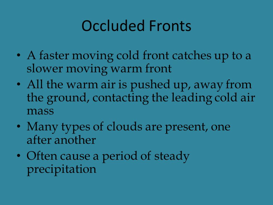 Occluded Fronts A faster moving cold front catches up to a slower moving warm front All the warm air is pushed up, away from the ground, contacting th