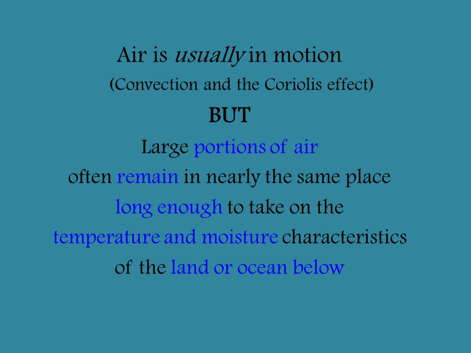 Air is usually in motion (Convection and the Coriolis effect) BUT Large portions of air often remain in nearly the same place long enough to take on t