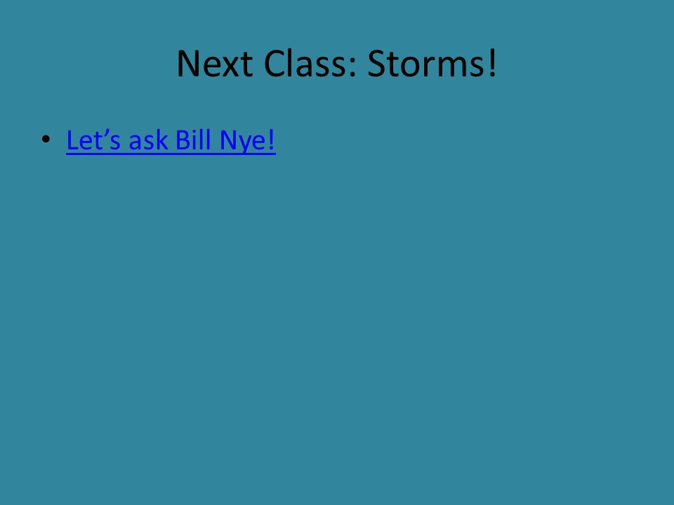 Next Class: Storms! Let's ask Bill Nye!