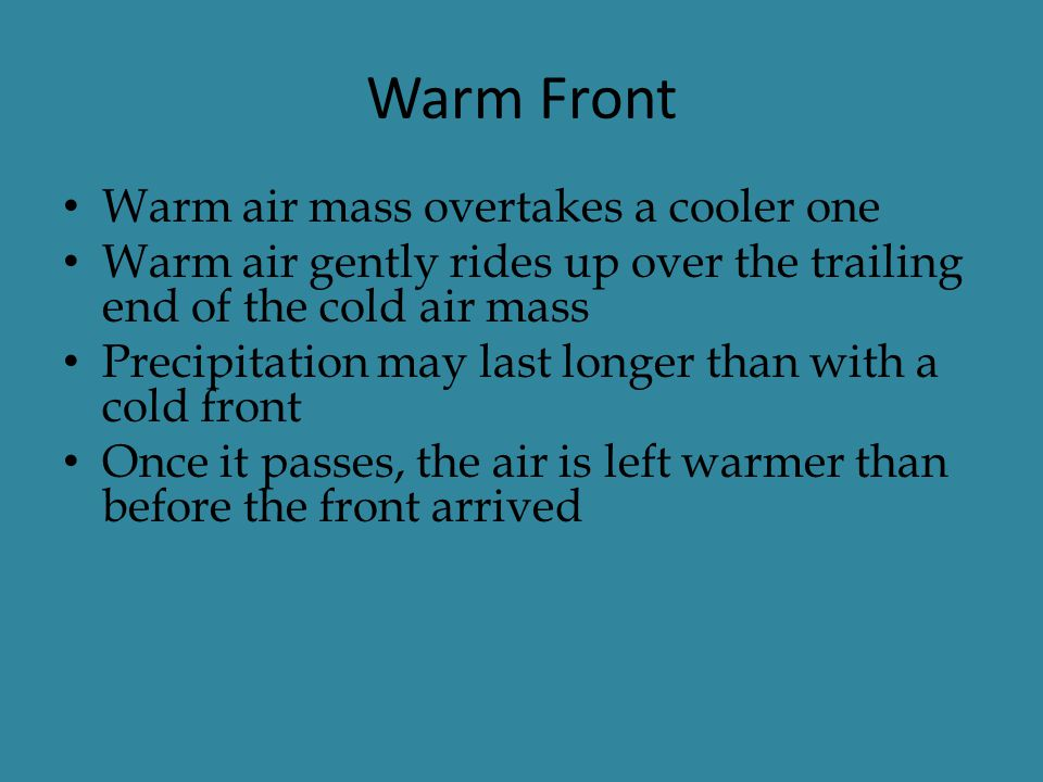 Warm Front Warm air mass overtakes a cooler one Warm air gently rides up over the trailing end of the cold air mass Precipitation may last longer than