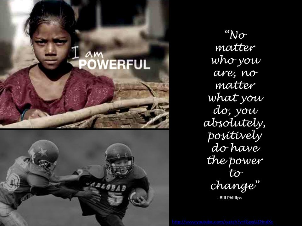 http://www.youtube.com/watch v=fGpqUZNndXc No matter who you are, no matter what you do, you absolutely, positively do have the power to change - Bill Phillips