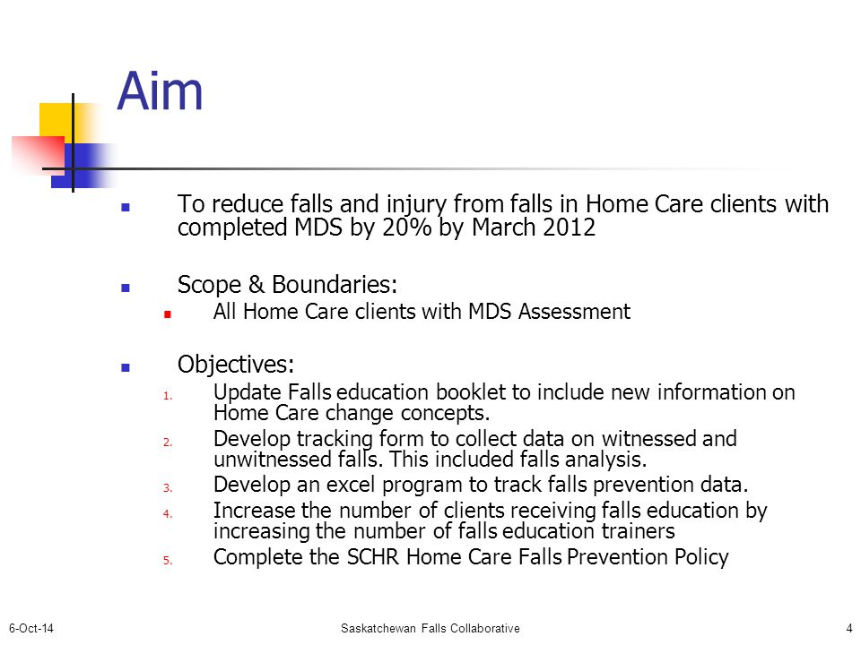 6-Oct-14Saskatchewan Falls Collaborative4 Aim To reduce falls and injury from falls in Home Care clients with completed MDS by 20% by March 2012 Scope & Boundaries: All Home Care clients with MDS Assessment Objectives: 1.