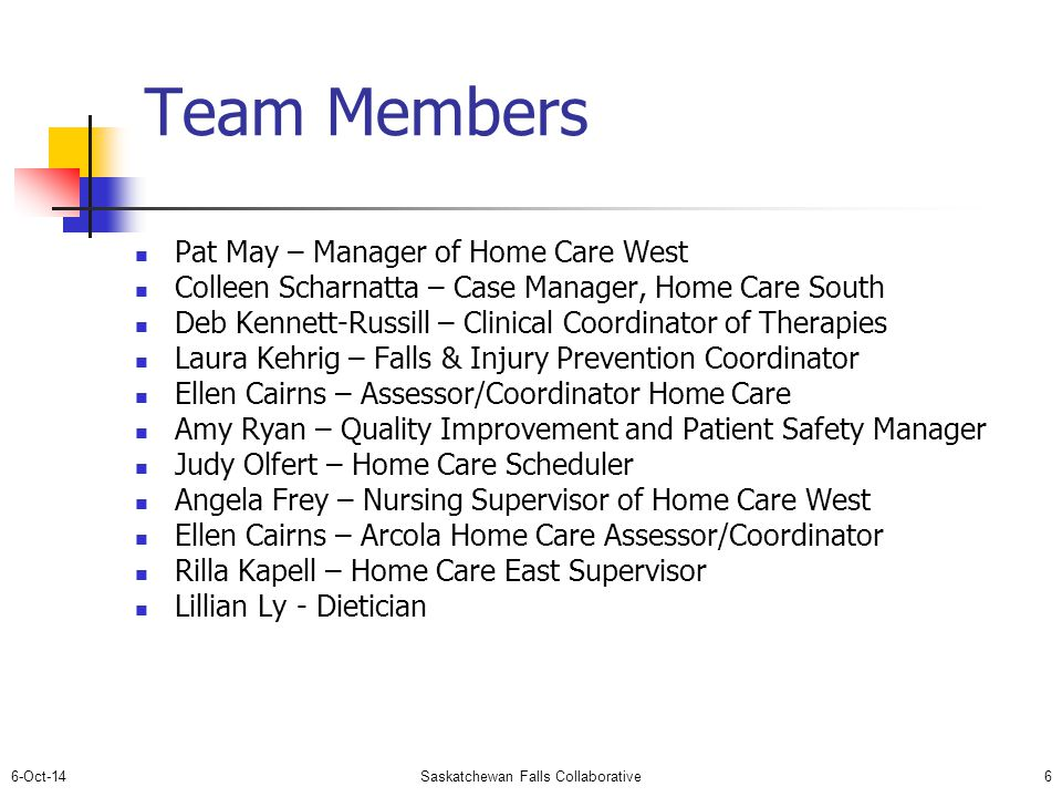 6-Oct-14Saskatchewan Falls Collaborative6 Team Members Pat May – Manager of Home Care West Colleen Scharnatta – Case Manager, Home Care South Deb Kennett-Russill – Clinical Coordinator of Therapies Laura Kehrig – Falls & Injury Prevention Coordinator Ellen Cairns – Assessor/Coordinator Home Care Amy Ryan – Quality Improvement and Patient Safety Manager Judy Olfert – Home Care Scheduler Angela Frey – Nursing Supervisor of Home Care West Ellen Cairns – Arcola Home Care Assessor/Coordinator Rilla Kapell – Home Care East Supervisor Lillian Ly - Dietician