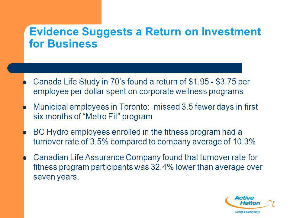 Evidence Suggests a Return on Investment for Business Canada Life Study in 70's found a return of $1.95 - $3.75 per employee per dollar spent on corpo