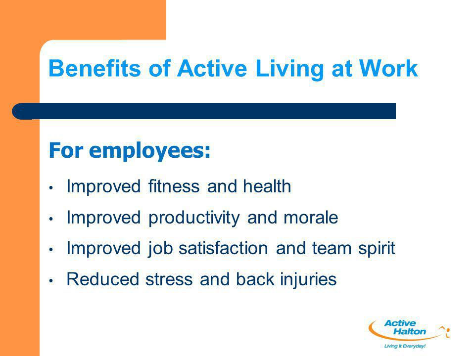 Benefits of Active Living at Work Reduced absenteeism and turnover Reduced stress and back injuries Reduced workplace injuries Reduced worker's compensation costs Reduced claims against group benefit plans Improved productivity For organizations: