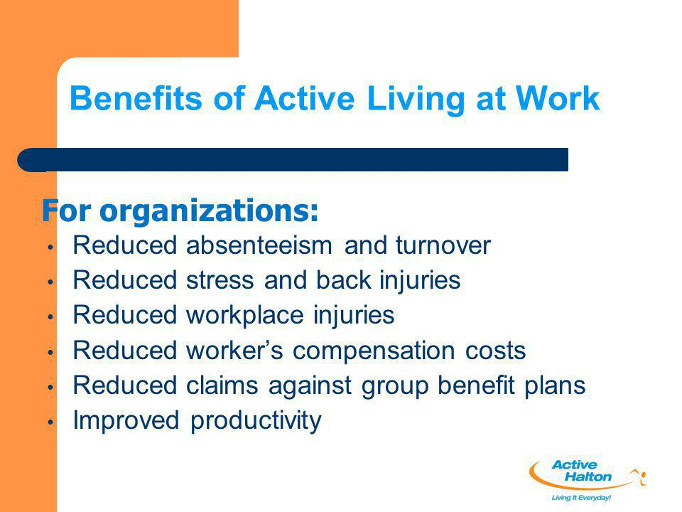 Benefits of Active Living at Work Reduced absenteeism and turnover Reduced stress and back injuries Reduced workplace injuries Reduced worker's compen