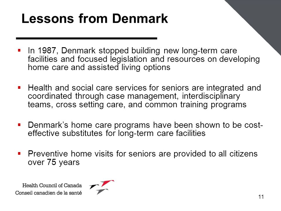 11 Lessons from Denmark  In 1987, Denmark stopped building new long-term care facilities and focused legislation and resources on developing home care and assisted living options  Health and social care services for seniors are integrated and coordinated through case management, interdisciplinary teams, cross setting care, and common training programs  Denmark's home care programs have been shown to be cost- effective substitutes for long-term care facilities  Preventive home visits for seniors are provided to all citizens over 75 years